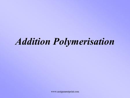 Addition Polymerisation www.assignmentpoint.com. Addition Polymerisation Molecules of Alkenes are referred to as Monomer molecules. If they are added.