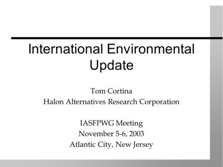 International Environmental Update Tom Cortina Halon Alternatives Research Corporation IASFPWG Meeting November 5-6, 2003 Atlantic City, New Jersey.