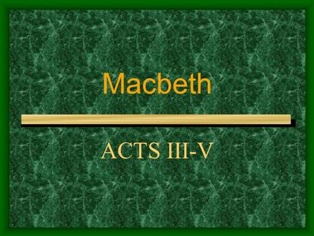 Macbeth ACTS III-V. Act III scene i At the king's palace at Forres, Banquo reveals that he suspects Macbeth of King Duncan's murder. Macbeth invites Banquo.