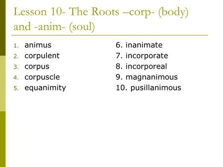 Lesson 10- The Roots –corp- (body) and -anim- (soul) 1. animus 2. corpulent 3. corpus 4. corpuscle 5. equanimity 6. inanimate 7. incorporate 8. incorporeal.