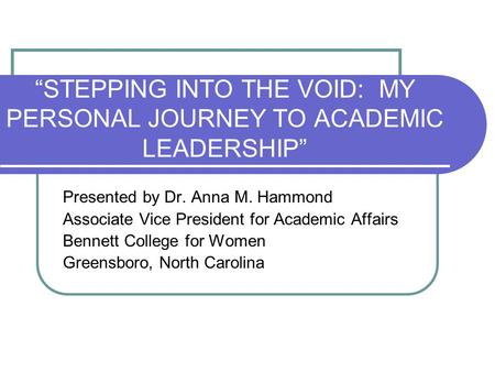 """STEPPING INTO THE VOID: MY PERSONAL JOURNEY TO ACADEMIC LEADERSHIP"" Presented by Dr. Anna M. Hammond Associate Vice President for Academic Affairs Bennett."