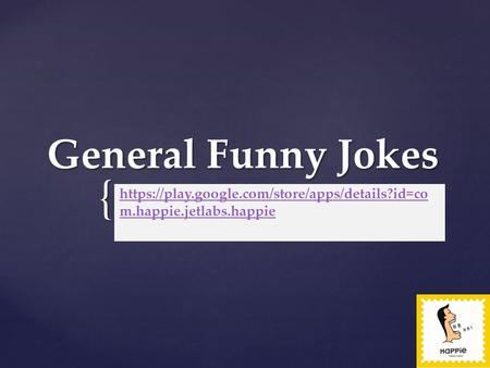 { General Funny Jokes https://play.google.com/store/apps/details?id=co m.happie.jetlabs.happie.