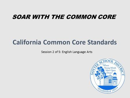 California Common Core Standards Session 2 of 5: English Language Arts SOAR WITH THE COMMON CORE.