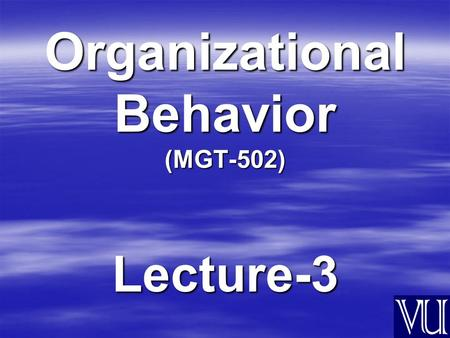 Organizational Behavior (MGT-502) Lecture-3. Summary of Lecture-2.