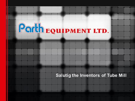Salutig the Inventors of Tube Mill. Parth Equipment Ltd. India, a T M Shah Group company, the market leader in manufacturing of tube Mills for Stainless.