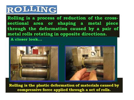 Rolling is a process of reduction of the cross- sectional area or shaping a metal piece through the deformation caused by a pair of metal rolls rotating.