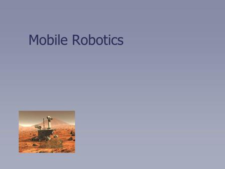 Mobile Robotics. Fundamental Idea: Robot Pose 2D world (floor plan) 3 DOF Very simple model—the difficulty is in autonomy.