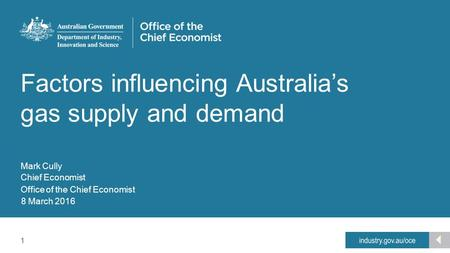 1 Office of the Chief Economist Factors influencing Australia's gas supply and demand Mark Cully Chief Economist 8 March 2016.
