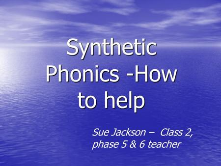 Synthetic Phonics -How to help Sue Jackson – Class 2, phase 5 & 6 teacher.