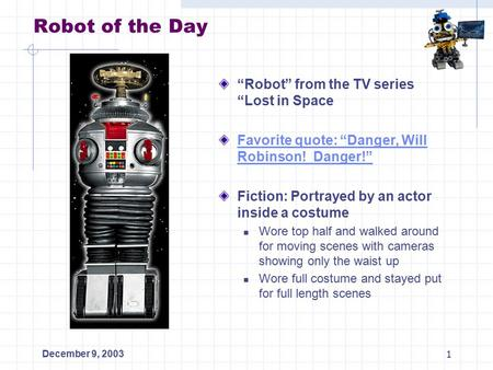 "December 9, 20031 Robot of the Day ""Robot"" from the TV series ""Lost in Space Favorite quote: ""Danger, Will Robinson! Danger!"" Fiction: Portrayed by an."