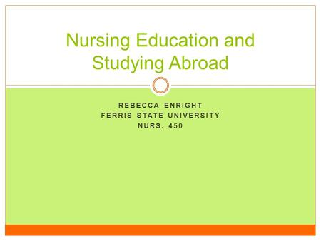 REBECCA ENRIGHT FERRIS STATE UNIVERSITY NURS. 450 Nursing Education and Studying Abroad.