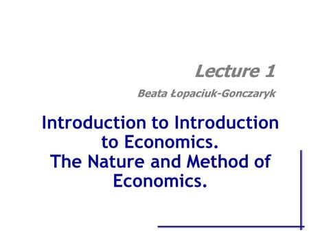 Introduction to Introduction to Economics. The Nature and Method of Economics. Lecture 1 Beata Łopaciuk-Gonczaryk.