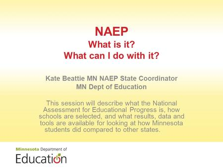NAEP What is it? What can I do with it? Kate Beattie MN NAEP State Coordinator MN Dept of Education This session will describe what the National Assessment.