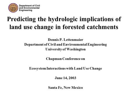 Predicting the hydrologic implications of land use change in forested catchments Dennis P. Lettenmaier Department of Civil and Environmental Engineering.