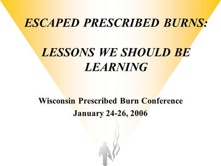 ESCAPED PRESCRIBED BURNS: LESSONS WE SHOULD BE LEARNING Wisconsin Prescribed Burn Conference January 24-26, 2006.