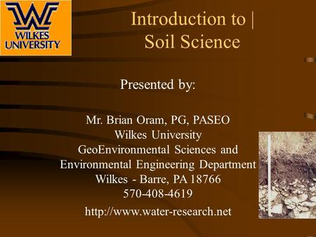 Introduction to | Soil Science Presented by: Mr. Brian Oram, PG, PASEO Wilkes University GeoEnvironmental Sciences and Environmental Engineering Department.