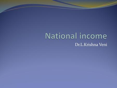 Dr.L.Krishna Veni. Unit I: National Income Analysis:Definition, Circular Flow of Income, Methods of measurement of National Income and problems involved,
