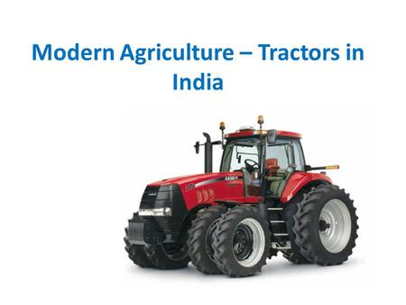 Modern Agriculture – Tractors in India. Tractors – The Mobility in Farming Tractor is a vehicle especially designed for farming works, the vehicle has.