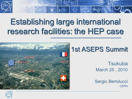 Establishing large international research facilities: the HEP case 1st ASEPS Summit Tsukuba March 25, 2010 Sergio Bertolucci CERN LHC.