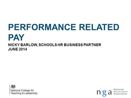 PERFORMANCE RELATED PAY NICKY BARLOW, SCHOOLS HR BUSINESS PARTNER JUNE 2014 www.nga.org.uk 1.