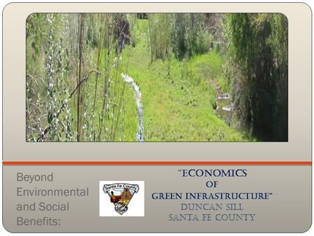 "Beyond Environmental and Social Benefits: ""Economics of Green Infrastructure"" Duncan sill Santa Fe County."