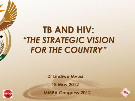 "TB AND HIV: ""THE STRATEGIC VISION FOR THE COUNTRY"" Dr Lindiwe Mvusi 18 May 2012 MMPA Congress 2012."