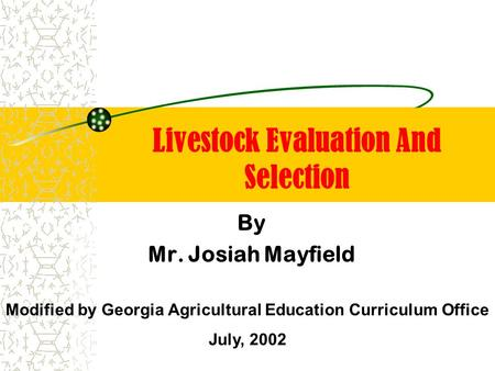 Livestock Evaluation And Selection By Mr. Josiah Mayfield Modified by Georgia Agricultural Education Curriculum Office July, 2002.