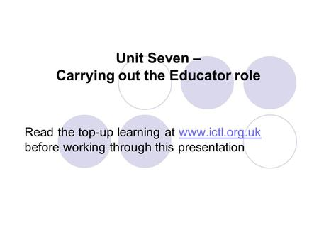 Unit Seven – Carrying out the Educator role Read the top-up learning at www.ictl.org.uk before working through this presentationwww.ictl.org.uk.