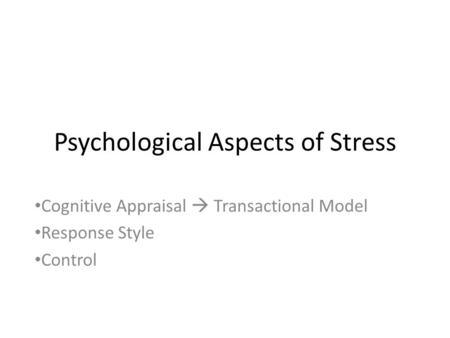 Psychological Aspects of Stress Cognitive Appraisal  Transactional Model Response Style Control.
