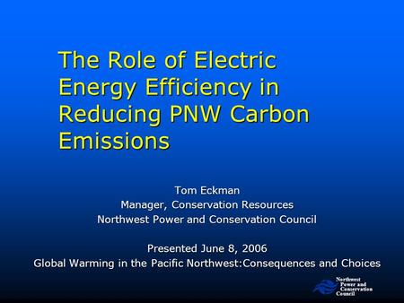 Northwest Power and Conservation Council The Role of Electric Energy Efficiency in Reducing PNW Carbon Emissions Tom Eckman Manager, Conservation Resources.