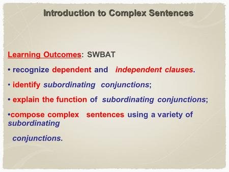 Introduction to Complex Sentences Learning Outcomes: SWBAT recognize dependent and independent clauses. identify subordinating conjunctions; explain the.