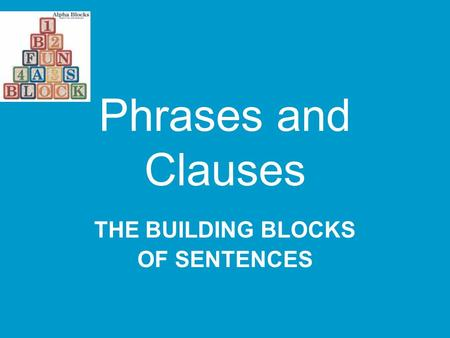 Phrases and Clauses THE BUILDING BLOCKS OF SENTENCES.