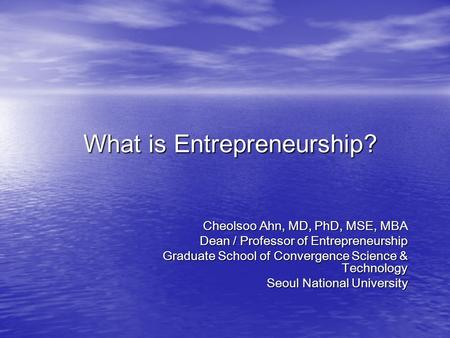 What is Entrepreneurship? Cheolsoo Ahn, MD, PhD, MSE, MBA Dean / Professor of Entrepreneurship Graduate School of Convergence Science & Technology Seoul.