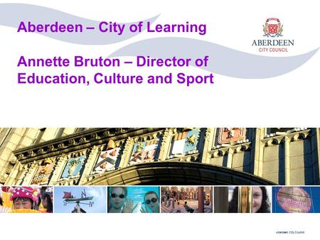 Aberdeen City Council Aberdeen – City of Learning Annette Bruton – Director of Education, Culture and Sport.