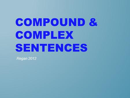 COMPOUND & COMPLEX SENTENCES Regan 2012. A common weakness in writing is the lack of varied sentences. Becoming aware of three general types of sentences--simple,