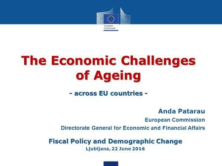 The Economic Challenges of Ageing - across EU countries - Anda Patarau European Commission Directorate General for Economic and Financial Affairs Fiscal.