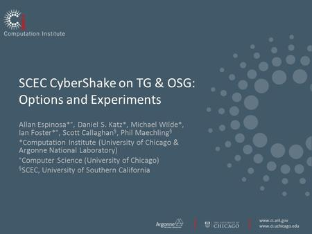 Www.ci.anl.gov www.ci.uchicago.edu SCEC CyberShake on TG & OSG: Options and Experiments Allan Espinosa*°, Daniel S. Katz*, Michael Wilde*, Ian Foster*°,