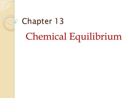 Chapter 13 Chemical Equilibrium. 13.1 Describing Chemical Equilibrium Reactants  Product Reactants  Products When substances react, they eventually.