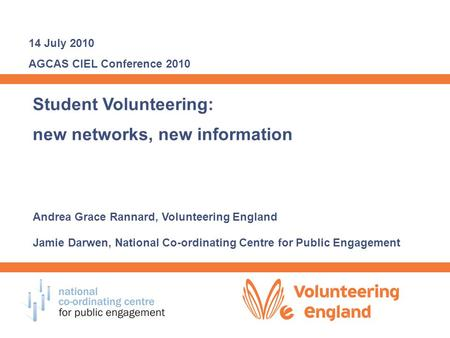 Student Volunteering: new networks, new information Andrea Grace Rannard, Volunteering England Jamie Darwen, National Co-ordinating Centre for Public Engagement.