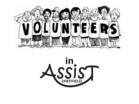 In. ASSIST has 2 full time members of staff 3 part time members of staff approx. 240 volunteers (May 2016)