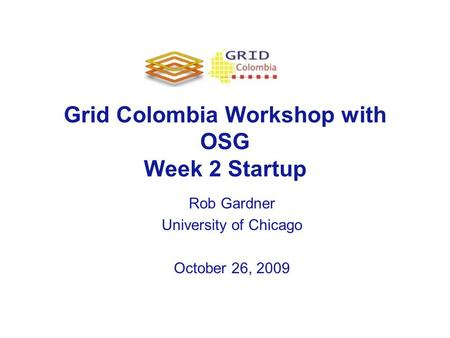 Grid Colombia Workshop with OSG Week 2 Startup Rob Gardner University of Chicago October 26, 2009.