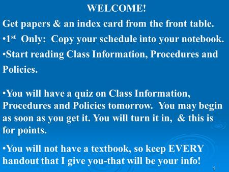 1 WELCOME! Get papers & an index card from the front table. 1 st Only: Copy your schedule into your notebook. Start reading Class Information, Procedures.