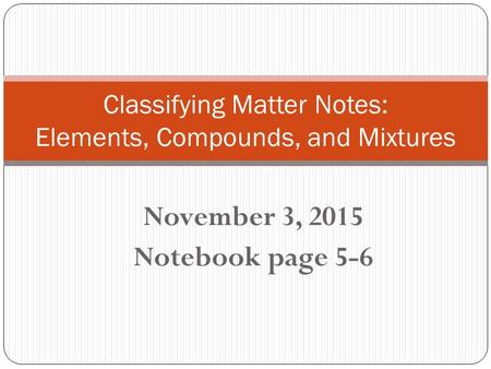 November 3, 2015 Notebook page 5-6 Classifying Matter Notes: Elements, Compounds, and Mixtures.