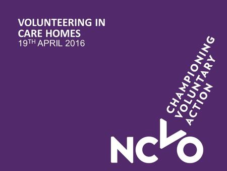VOLUNTEERING IN CARE HOMES 19 TH APRIL 2016. PROJECT OVERVIEW Purpose – evaluated the impact of volunteers on older residents' quality of life outcomes.