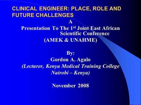 CLINICAL ENGINEER: PLACE, ROLE AND FUTURE CHALLENGES A Presentation To The 1 st Joint East African Scientific Conference (AMEK & UNAHME) By: Gordon A.
