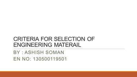 CRITERIA FOR SELECTION OF ENGINEERING MATERAIL BY : ASHISH SOMAN EN NO: 130500119501.