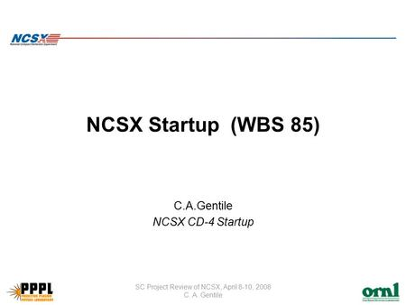 SC Project Review of NCSX, April 8-10, 2008 C. A. Gentile NCSX Startup (WBS 85) C.A.Gentile NCSX CD-4 Startup.