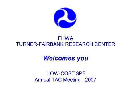 FHWA TURNER-FAIRBANK RESEARCH CENTER Welcomes you LOW-COST SPF Annual TAC Meeting, 2007.