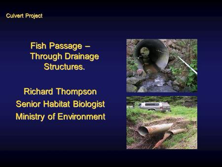 Culvert Project Fish Passage – Through Drainage Structures. Richard Thompson Senior Habitat Biologist Ministry of Environment.