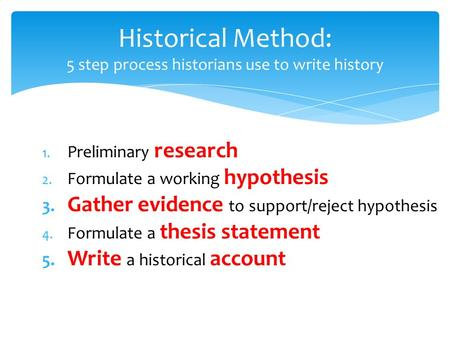 Historical Method: 5 step process historians use to write history 1. Preliminary research 2. Formulate a working hypothesis 3. Gather evidence to support/reject.